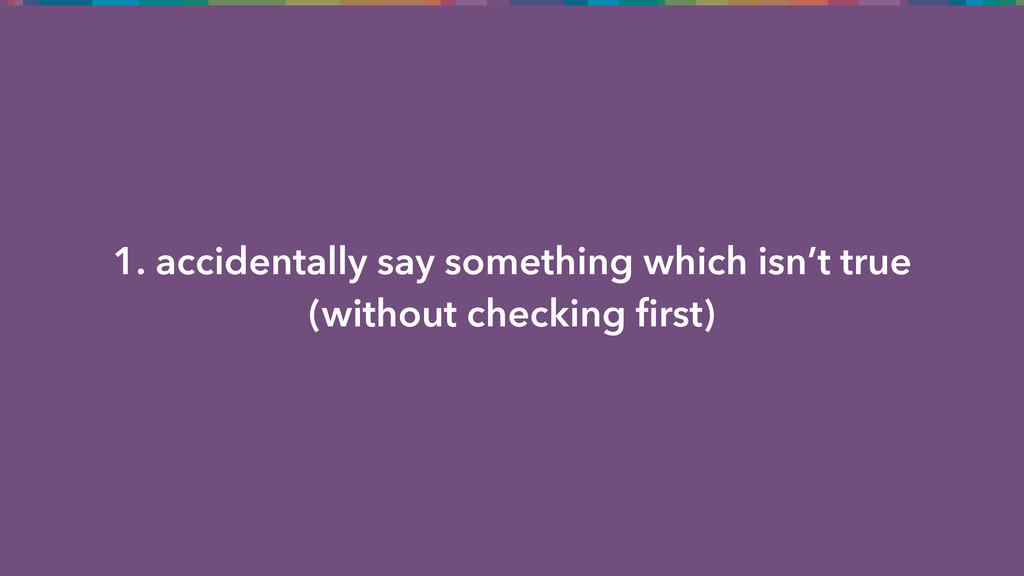 1. accidentally say something which isn't true ...