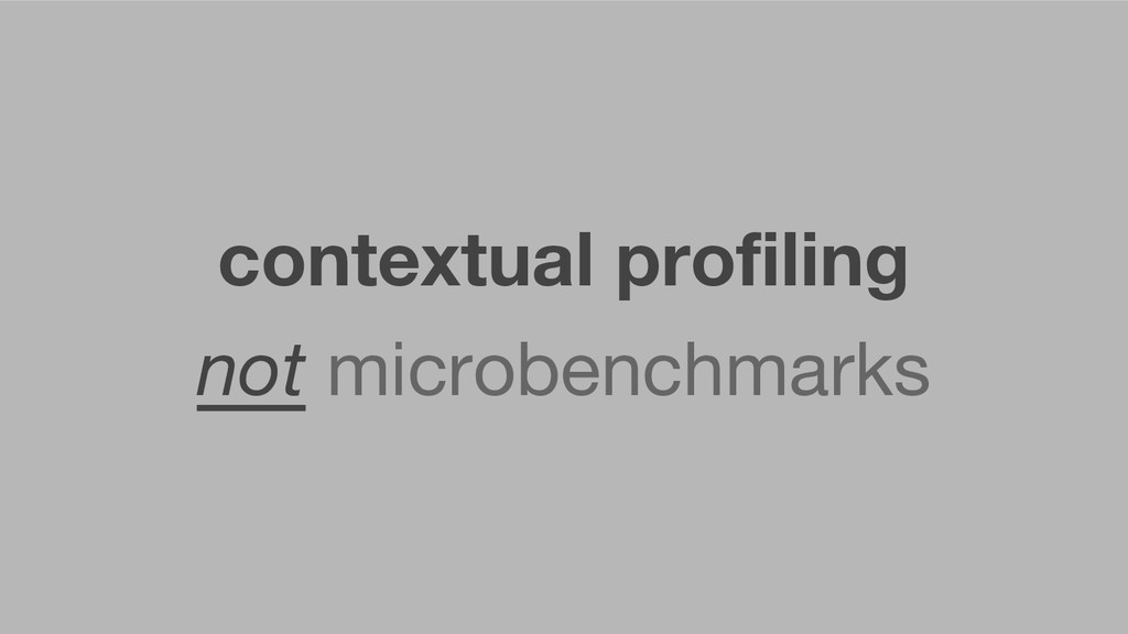 contextual profiling not microbenchmarks