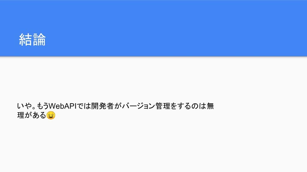 結論 いや。もうWebAPIでは開発者がバージョン管理をするのは無 理がある