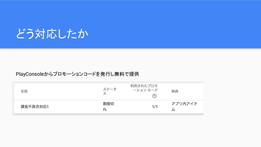 どう対応したか PlayConsoleからプロモーションコードを発行し無料で提供