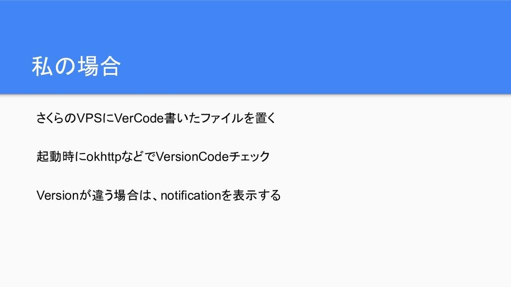 私の場合 さくらのVPSにVerCode書いたファイルを置く 起動時にokhttpなどでVer...