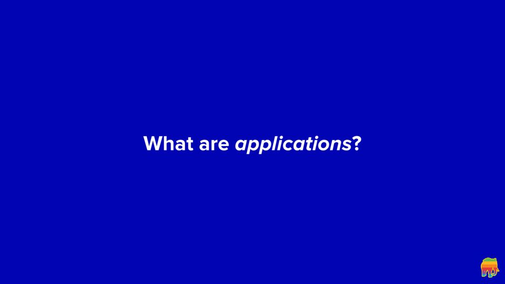 What are applications?