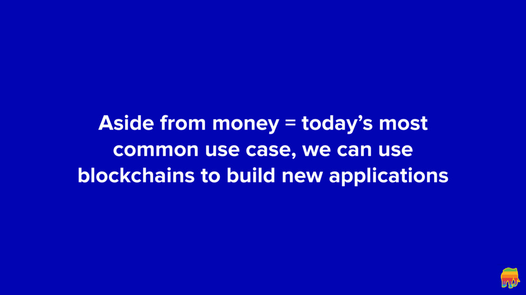 Aside from money = today's most common use case...