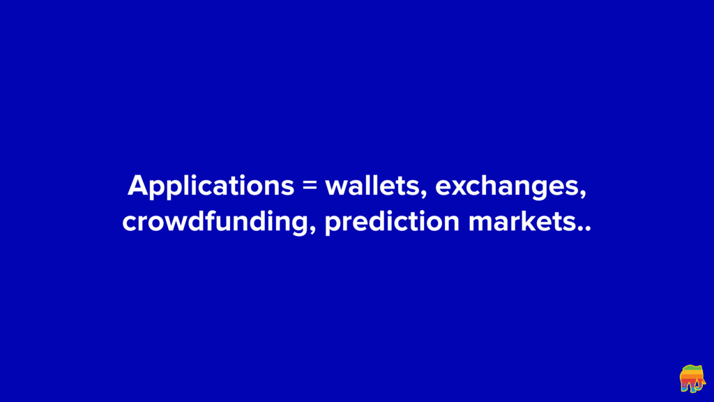 Applications = wallets, exchanges, crowdfunding...