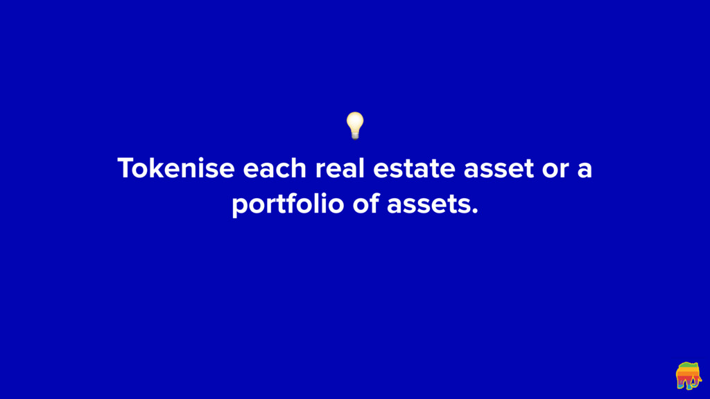 Tokenise each real estate asset or a portfoli...
