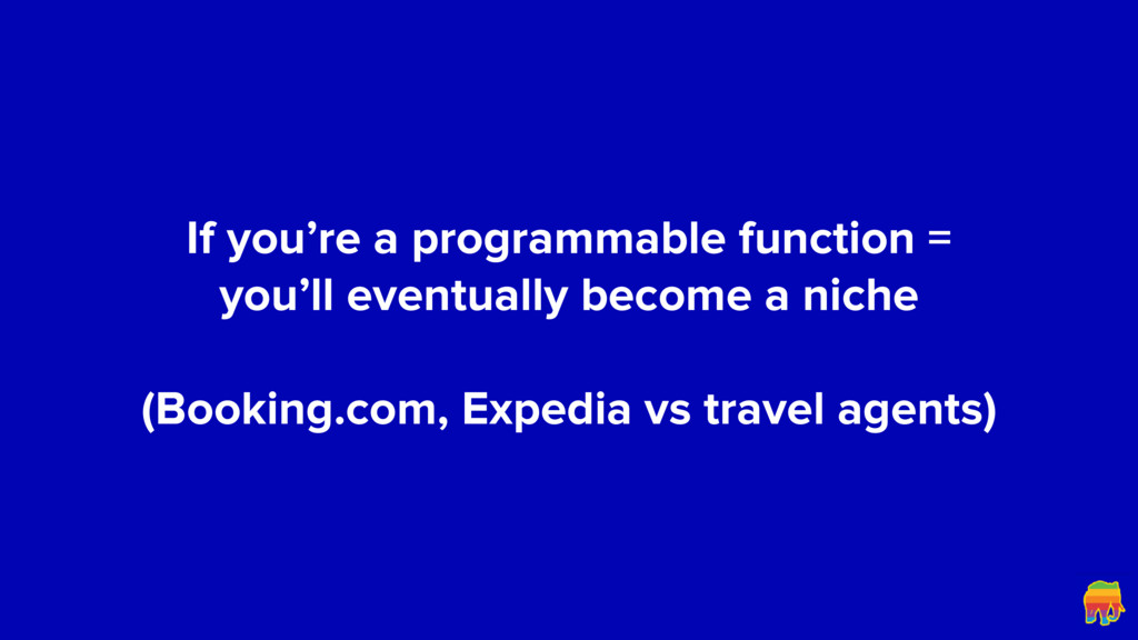If you're a programmable function = you'll even...