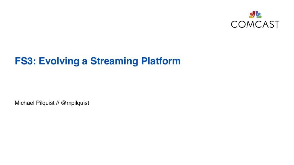 FS3: Evolving a Streaming Platform Michael Pilq...
