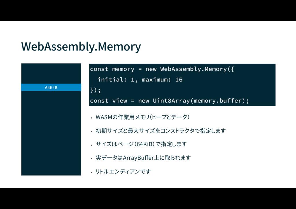 WebAssembly.Memory • WASMの作業用メモリ(ヒープとデータ) • 初期サ...