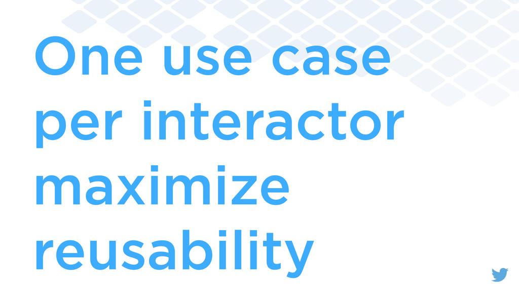 One use case per interactor maximize reusability