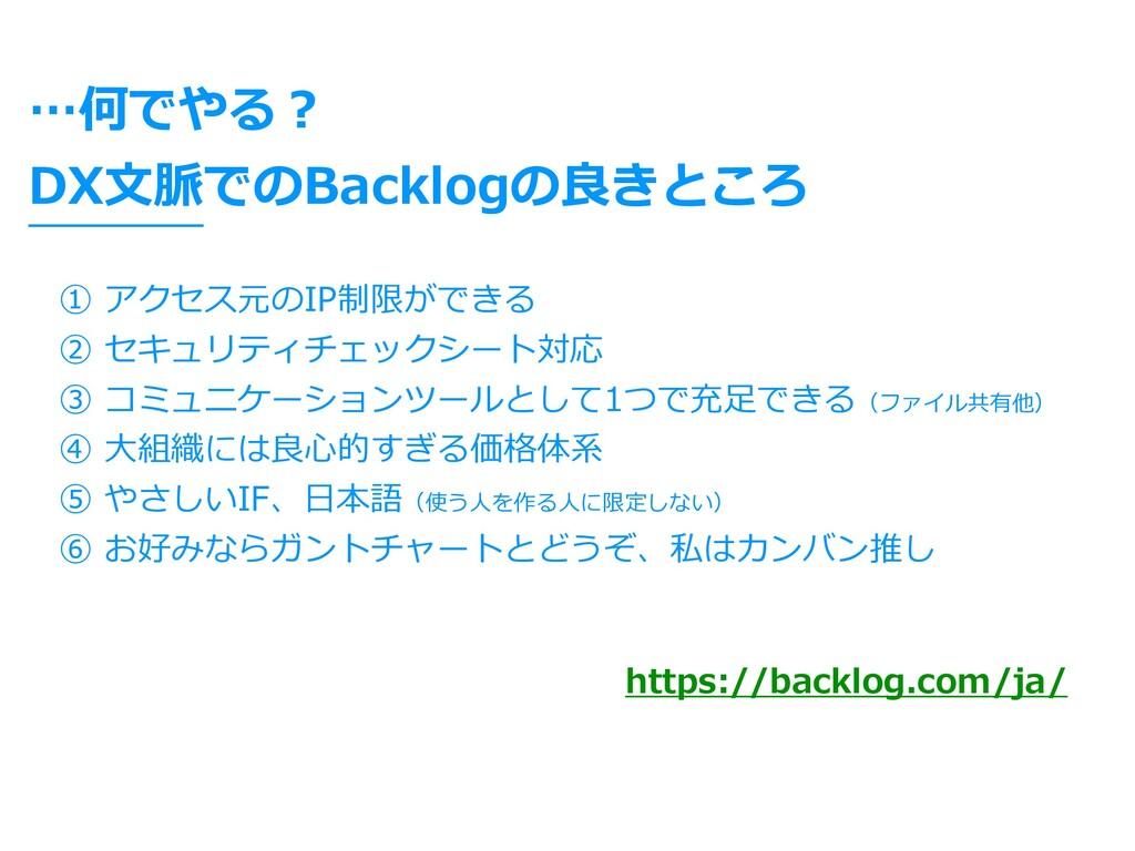 DX⽂脈でのBacklogの良きところ ① アクセス元のIP制限ができる ② セキュリティチェ...