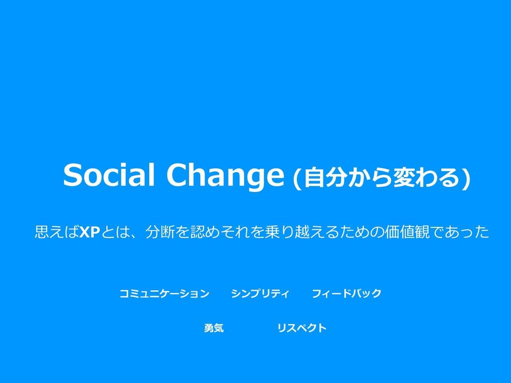 Social Change (⾃分から変わる) 思えばXPとは、分断を認めそれを乗り越えるため...
