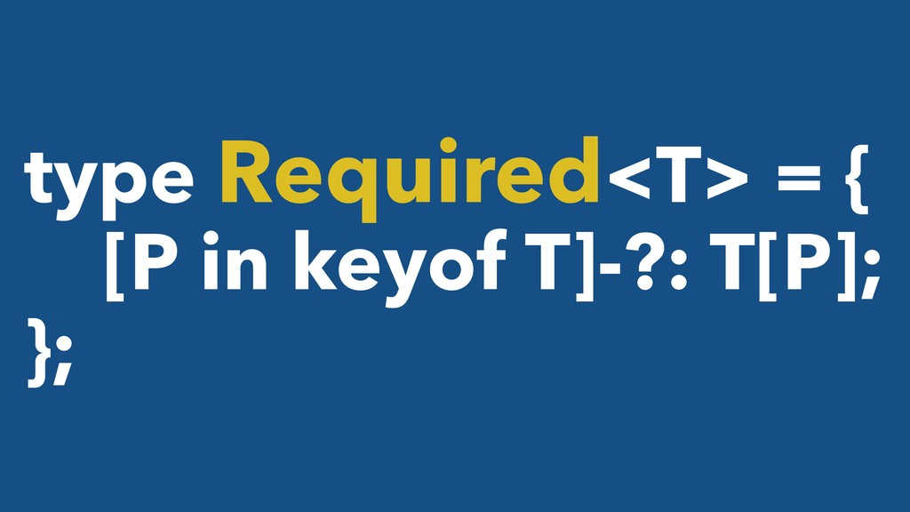 type Required<T> = { [P in keyof T]-?: T[P]; };