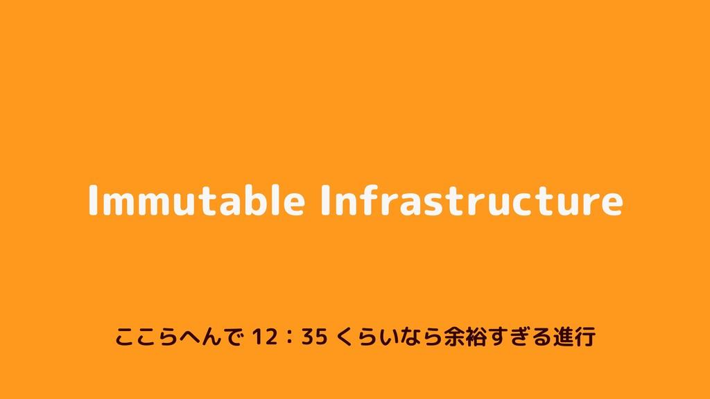 Immutable Infrastructure ここらへんで 12:35 くらいなら余裕すぎ...