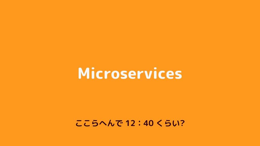 Microservices ここらへんで 12:40 くらい?