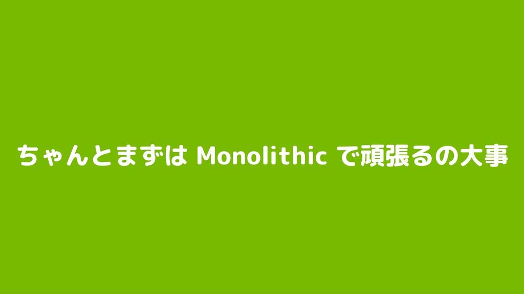 ちゃんとまずは Monolithic で頑張るの大事