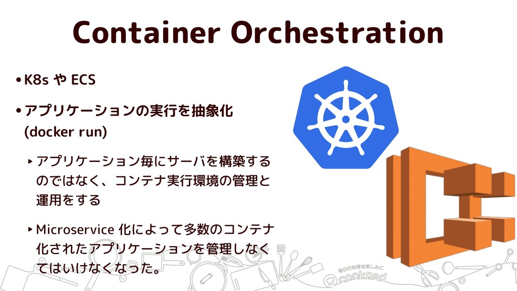 Container Orchestration •K8s や ECS •アプリケーションの実行...