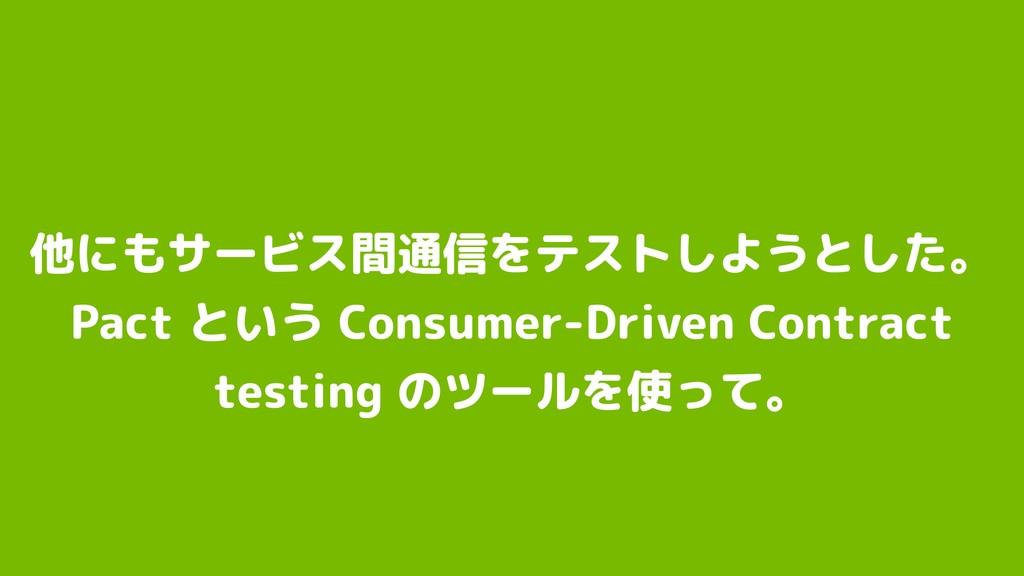 他にもサービス間通信をテストしようとした。 Pact という Consumer-Driven...