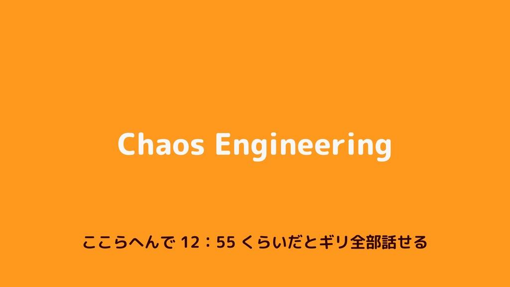 Chaos Engineering ここらへんで 12:55 くらいだとギリ全部話せる