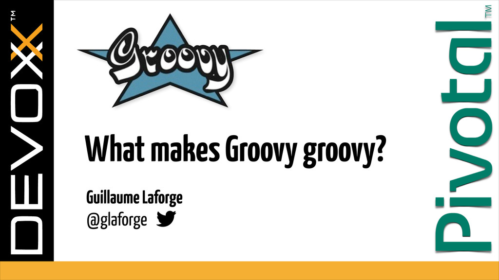 Guillaume Laforge  @glaforge What makes Groovy...