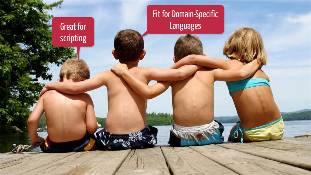 Great for scripting Fit for Domain-Specific Lan...