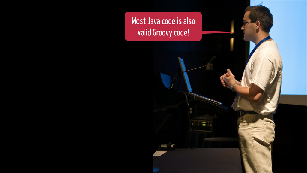 Most Java code is also valid Groovy code!
