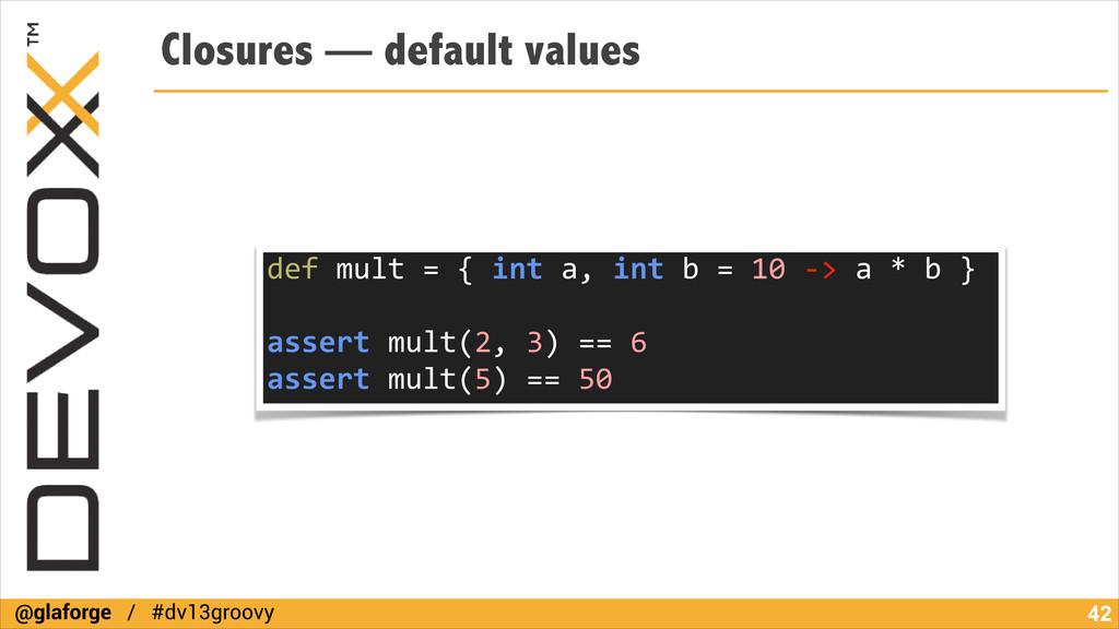 @glaforge / #dv13groovy Closures — default valu...