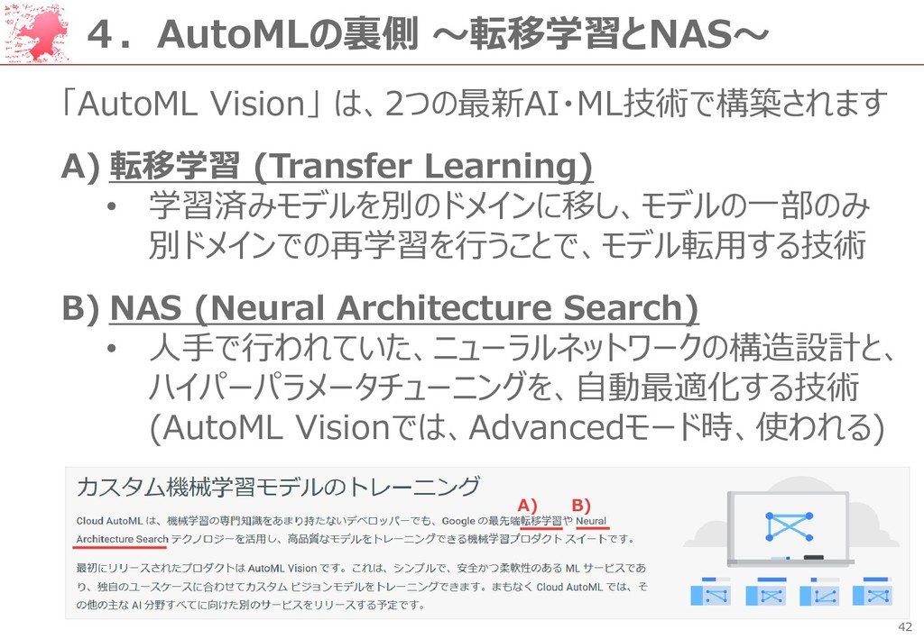 42 4.AutoMLの裏側 ~転移学習とNAS~ 「AutoML Vision」 は、2つの...