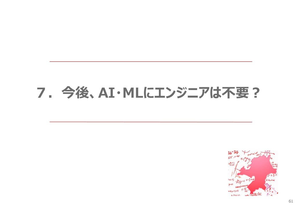61 7.今後、AI・MLにエンジニアは不要?