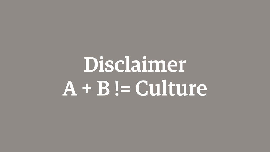 Disclaimer A + B != Culture