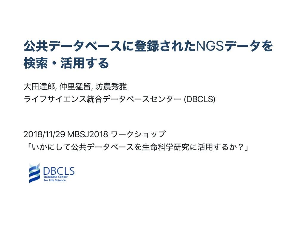 公共デー タベー スに登録されたNGS デー タを 検索・ 活用する 大田達郎, 仲里猛留, ...