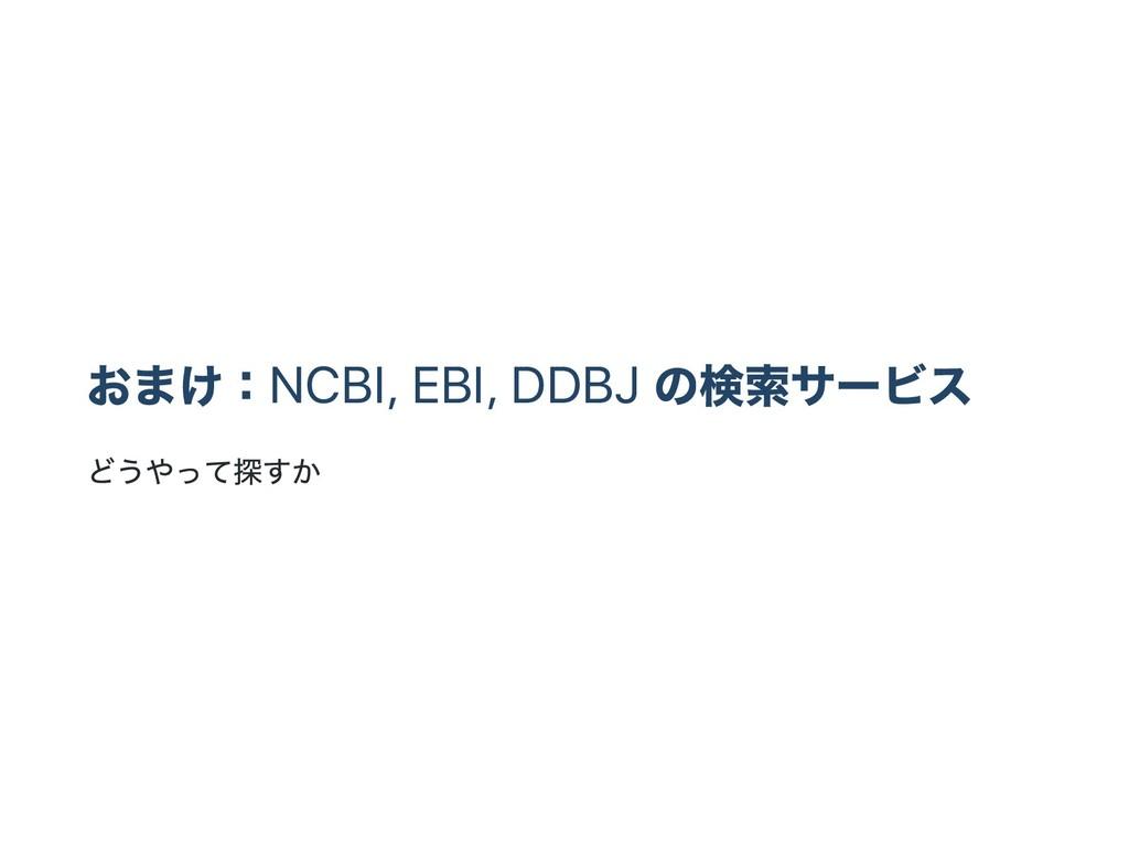 おまけ:NCBI, EBI, DDBJ の検索サー ビス どうやって探すか