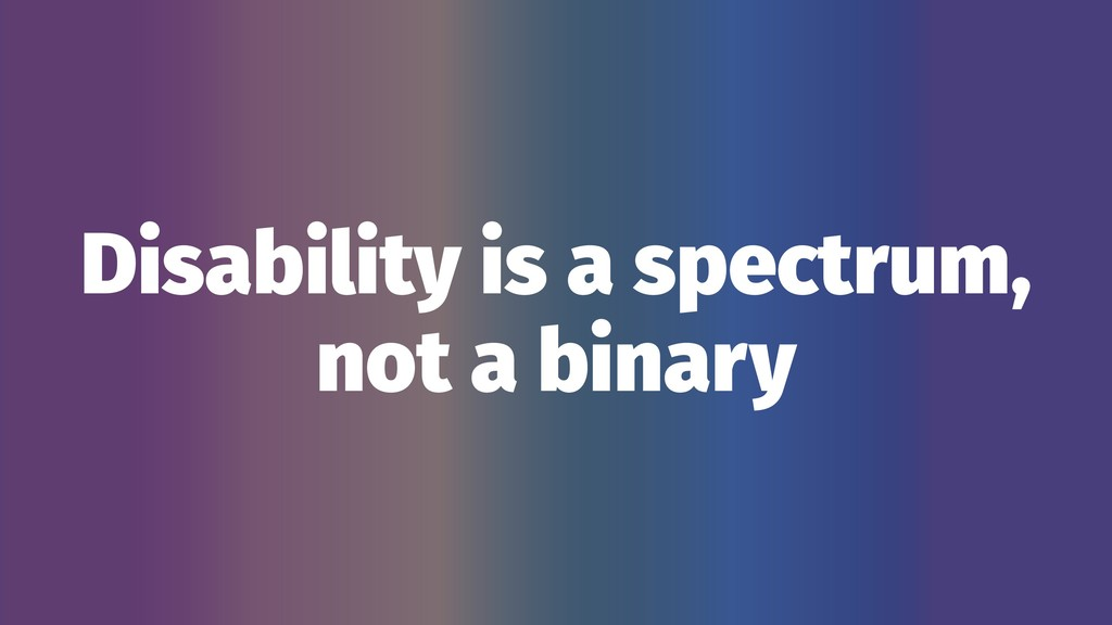 Disability is a spectrum, not a binary