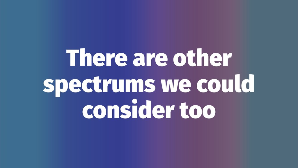There are other spectrums we could consider too