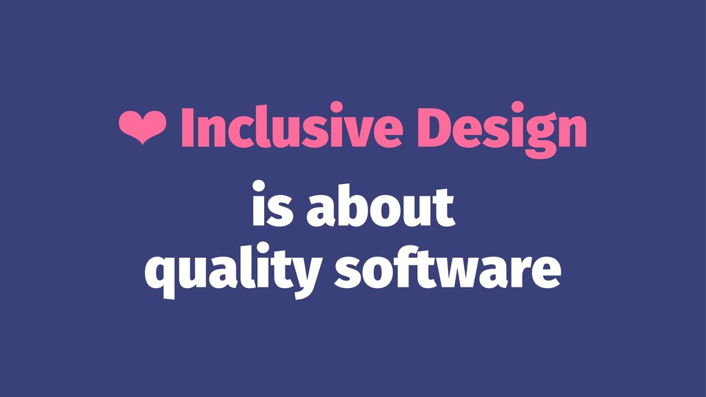 ❤ Inclusive Design is about quality software