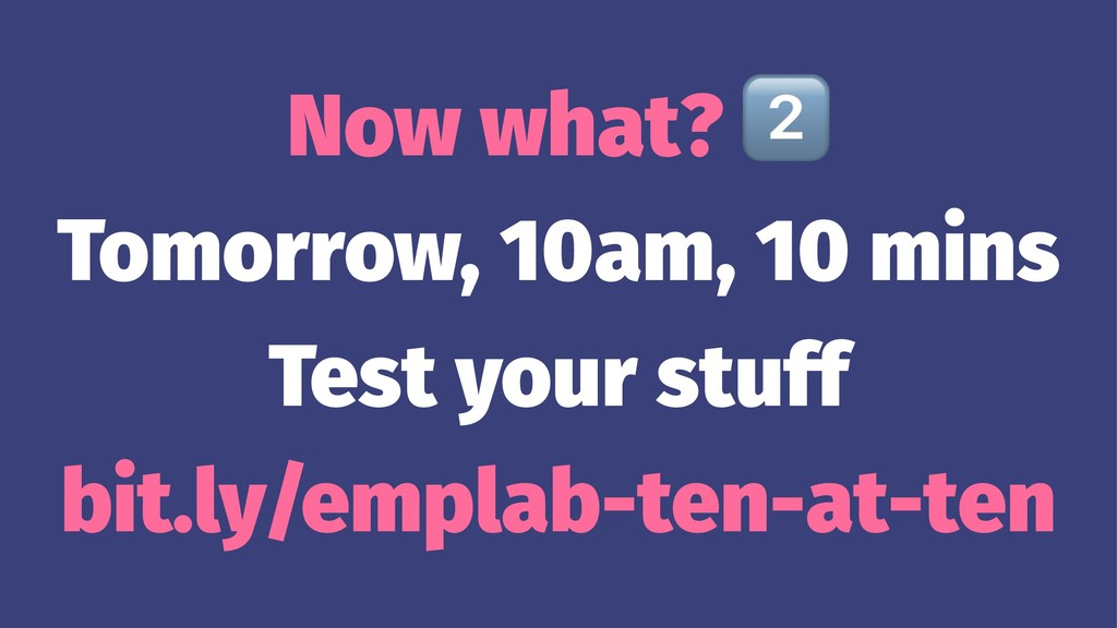 Now what? Tomorrow, 10am, 10 mins Test your stu...