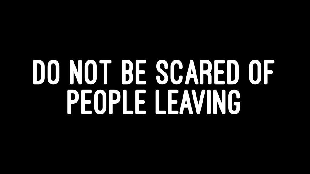 DO NOT BE SCARED OF PEOPLE LEAVING