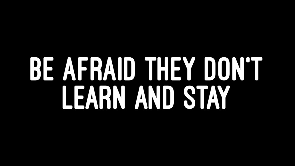 BE AFRAID THEY DON'T LEARN AND STAY
