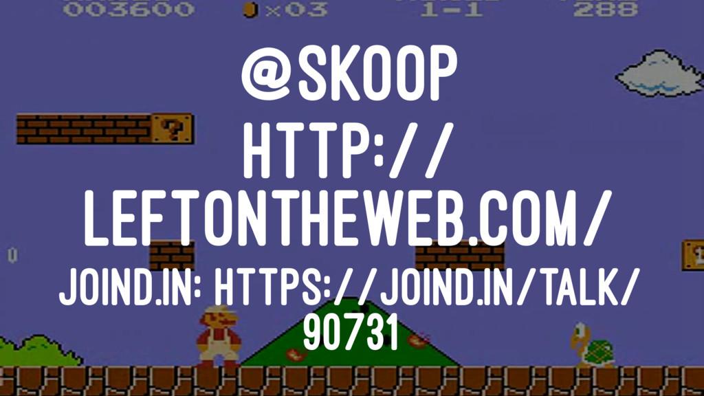 @SKOOP HTTP:// LEFTONTHEWEB.COM/ JOIND.IN: HTTP...