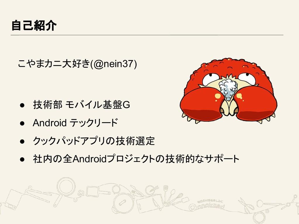 自己紹介 こやまカニ大好き(@nein37) ● 技術部 モバイル基盤G ● Android ...