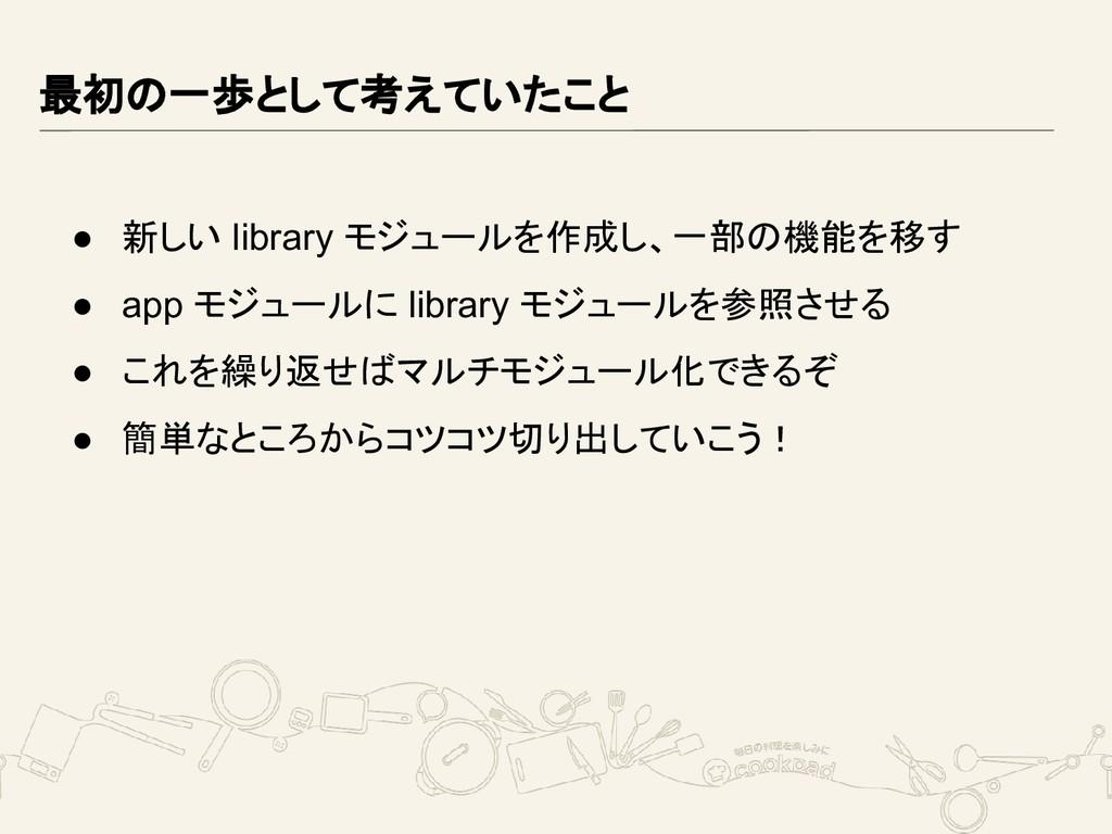最初の一歩として考えていたこと ● 新しい library モジュールを作成し、一部の機能を移...