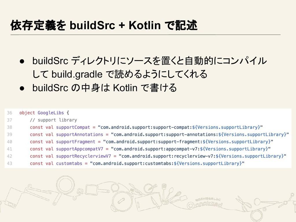 依存定義を buildSrc + Kotlin で記述 ● buildSrc ディレクトリにソ...