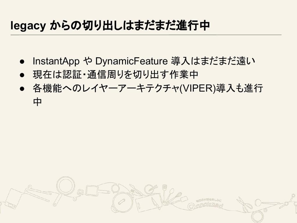legacy からの切り出しはまだまだ進行中 ● InstantApp や DynamicFe...