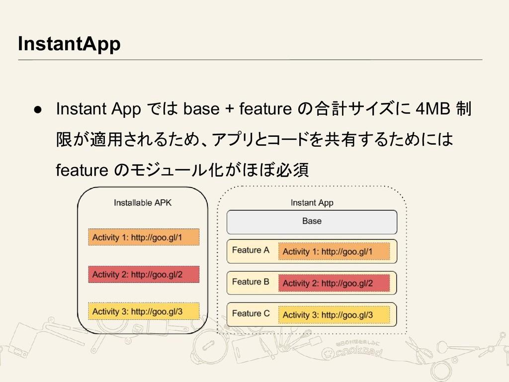 InstantApp ● Instant App では base + feature の合計サ...