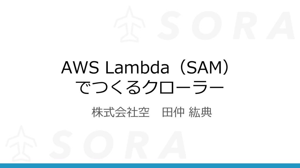 AWS Lambda(SAM) でつくるクローラー 株式会社空 ⽥仲 紘典