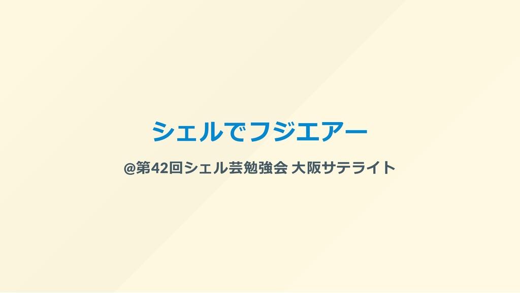 シェルでフジエアー @第42回シェル芸勉強会 ⼤阪サテライト