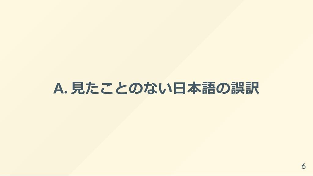 A. ⾒たことのない⽇本語の誤訳 6