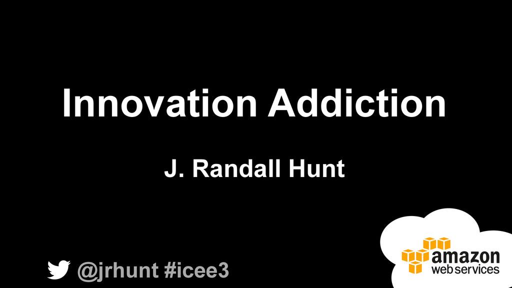 Innovation Addiction J. Randall Hunt @jrhunt #i...