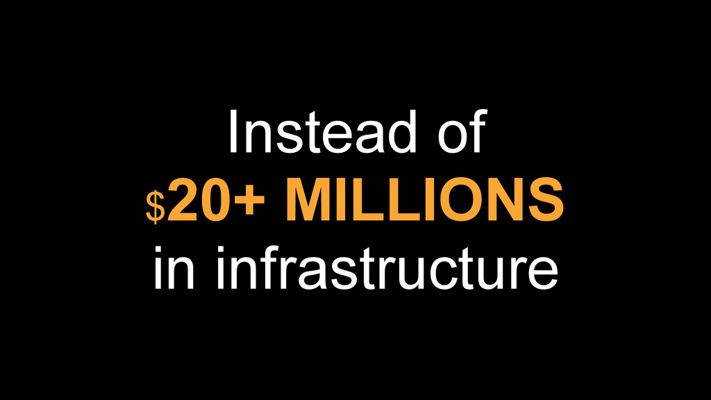Instead of  $20+ MILLIONS in infrastructure
