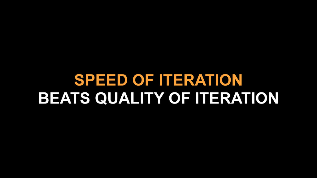 SPEED OF ITERATION BEATS QUALITY OF ITERATION
