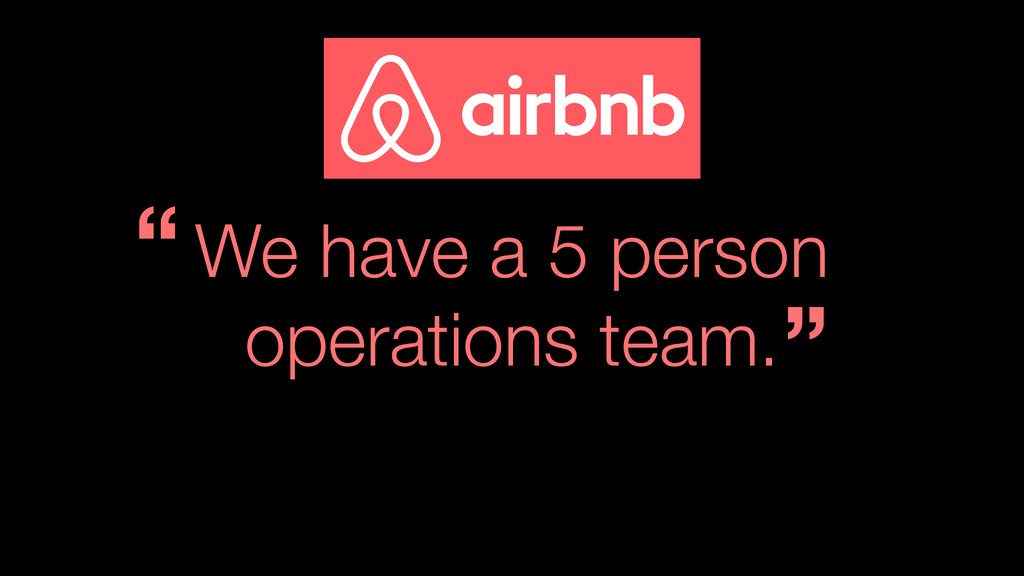 """We have a 5 person operations team. """" """""""